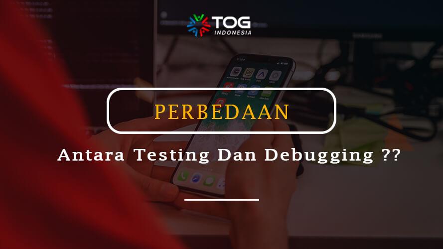 Apa Perbedaan Antara Testing Dan Debugging ?